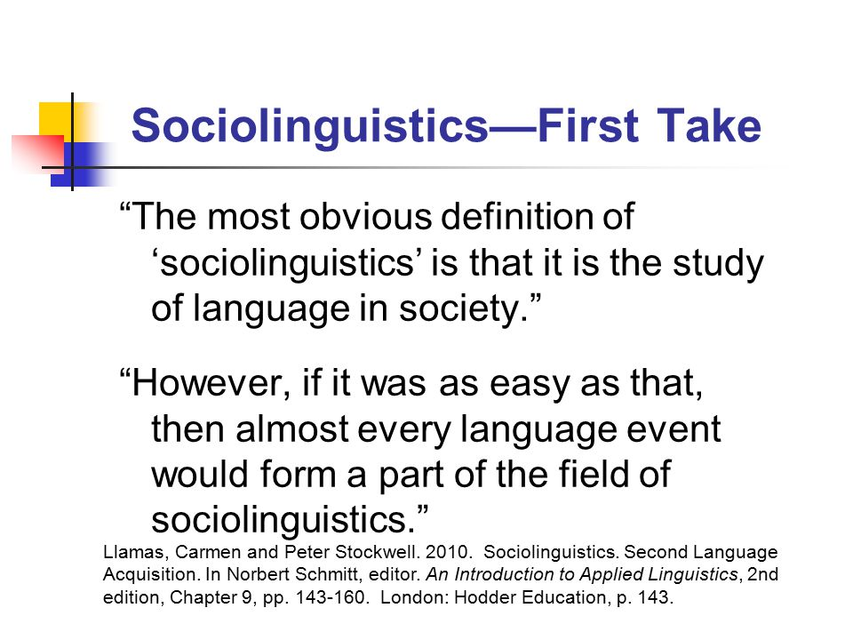 Sociolinguistics—First Take The most obvious definition of 'sociolinguistics' is that it is the study of language in society. However, if it was as easy as that, then almost every language event would form a part of the field of sociolinguistics. Llamas, Carmen and Peter Stockwell.