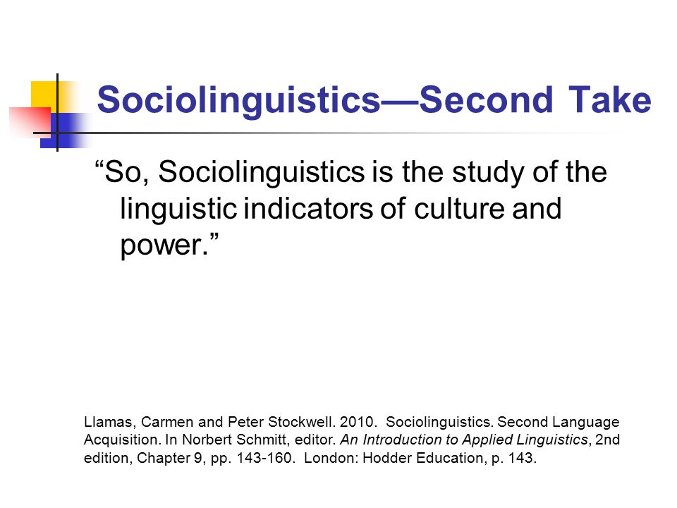 Sociolinguistics—Second Take So, Sociolinguistics is the study of the linguistic indicators of culture and power. Llamas, Carmen and Peter Stockwell.