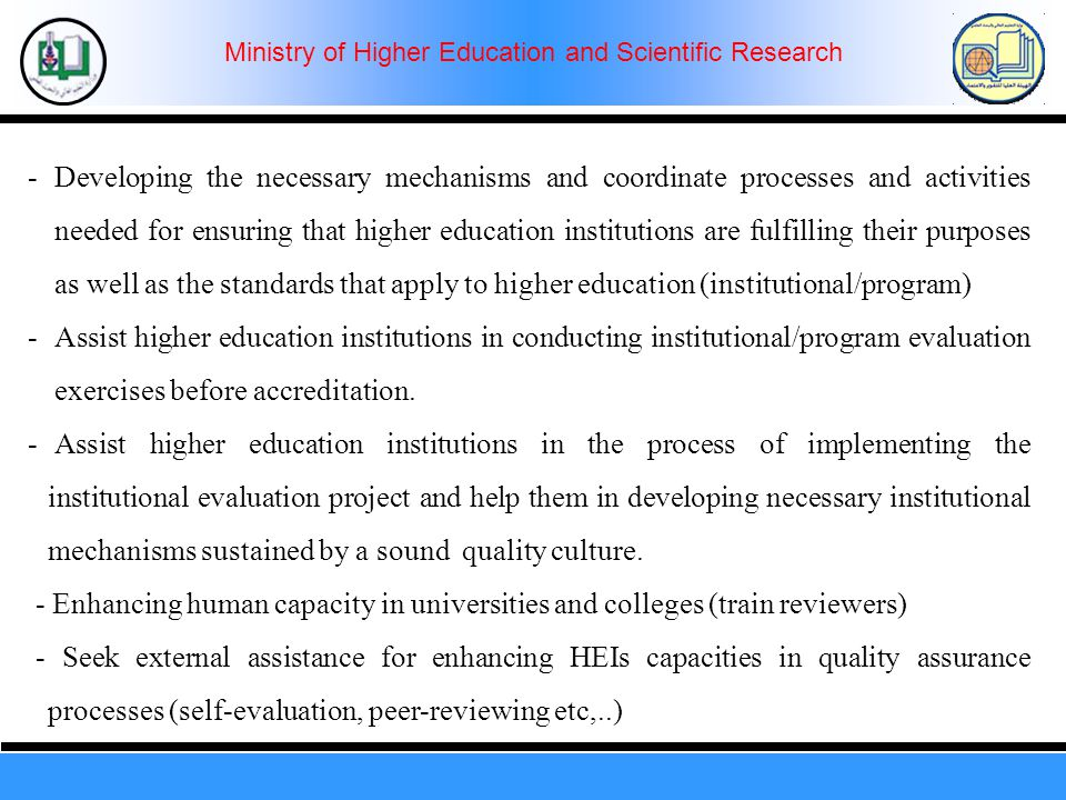 Ministry of Higher Education and Scientific Research -Developing the necessary mechanisms and coordinate processes and activities needed for ensuring that higher education institutions are fulfilling their purposes as well as the standards that apply to higher education (institutional/program) -Assist higher education institutions in conducting institutional/program evaluation exercises before accreditation.