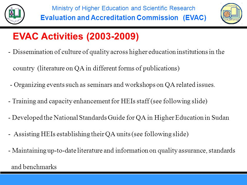 Ministry of Higher Education and Scientific Research Evaluation and Accreditation Commission (EVAC) EVAC Activities (2003-2009) -Dissemination of culture of quality across higher education institutions in the country (literature on QA in different forms of publications) - Organizing events such as seminars and workshops on QA related issues.