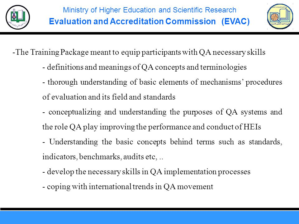Ministry of Higher Education and Scientific Research Evaluation and Accreditation Commission (EVAC) -The Training Package meant to equip participants with QA necessary skills - definitions and meanings of QA concepts and terminologies - thorough understanding of basic elements of mechanisms' procedures of evaluation and its field and standards - conceptualizing and understanding the purposes of QA systems and the role QA play improving the performance and conduct of HEIs - Understanding the basic concepts behind terms such as standards, indicators, benchmarks, audits etc,..
