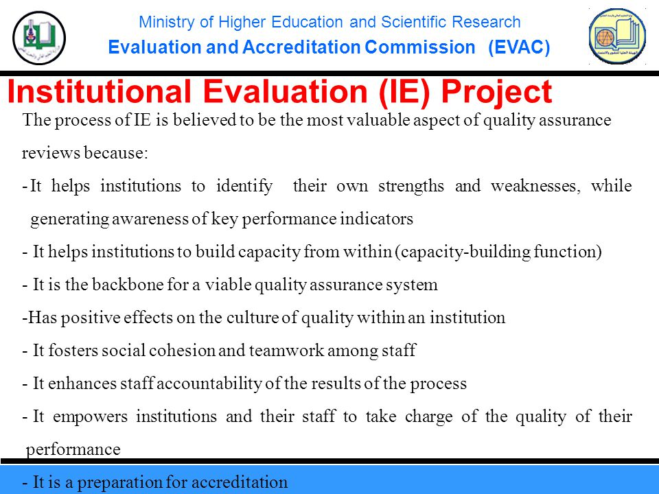 Ministry of Higher Education and Scientific Research Evaluation and Accreditation Commission (EVAC) Institutional Evaluation (IE) Project The process of IE is believed to be the most valuable aspect of quality assurance reviews because: -It helps institutions to identify their own strengths and weaknesses, while generating awareness of key performance indicators - It helps institutions to build capacity from within (capacity-building function) - It is the backbone for a viable quality assurance system -Has positive effects on the culture of quality within an institution - It fosters social cohesion and teamwork among staff - It enhances staff accountability of the results of the process - It empowers institutions and their staff to take charge of the quality of their performance - It is a preparation for accreditation