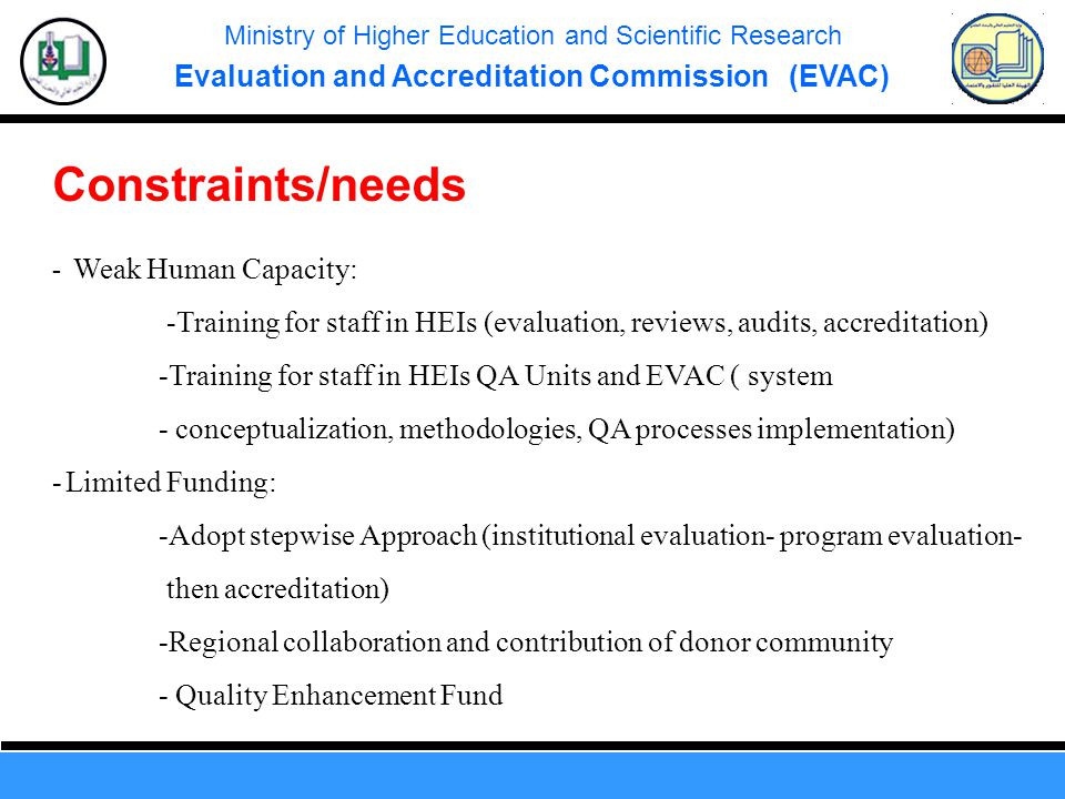 Ministry of Higher Education and Scientific Research Evaluation and Accreditation Commission (EVAC) Constraints/needs - Weak Human Capacity: -Training
