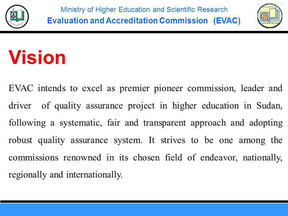 Ministry of Higher Education and Scientific Research Evaluation and Accreditation Commission (EVAC) EVAC intends to excel as premier pioneer commission, leader and driver of quality assurance project in higher education in Sudan, following a systematic, fair and transparent approach and adopting robust quality assurance system.