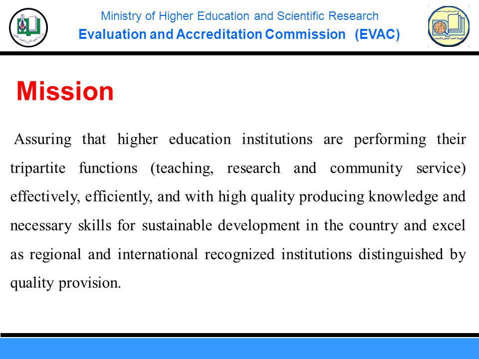 Ministry of Higher Education and Scientific Research Evaluation and Accreditation Commission (EVAC) Assuring that higher education institutions are performing their tripartite functions (teaching, research and community service) effectively, efficiently, and with high quality producing knowledge and necessary skills for sustainable development in the country and excel as regional and international recognized institutions distinguished by quality provision.
