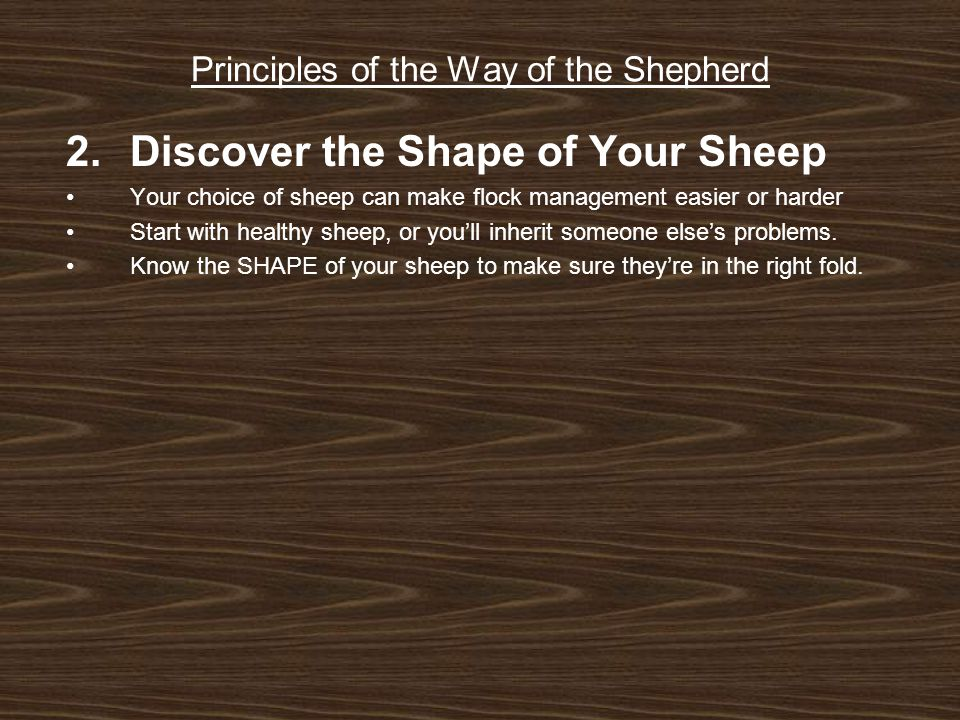 Principles of the Way of the Shepherd 2.Discover the Shape of Your Sheep Your choice of sheep can make flock management easier or harder Start with healthy sheep, or you'll inherit someone else's problems.