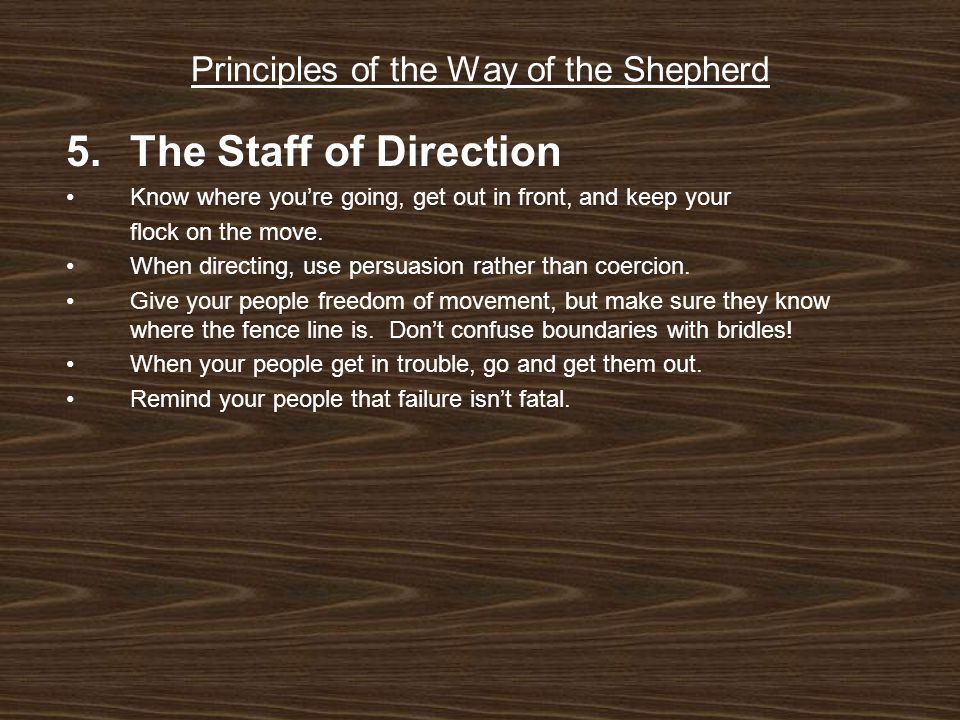 Principles of the Way of the Shepherd 5.The Staff of Direction Know where you're going, get out in front, and keep your flock on the move.
