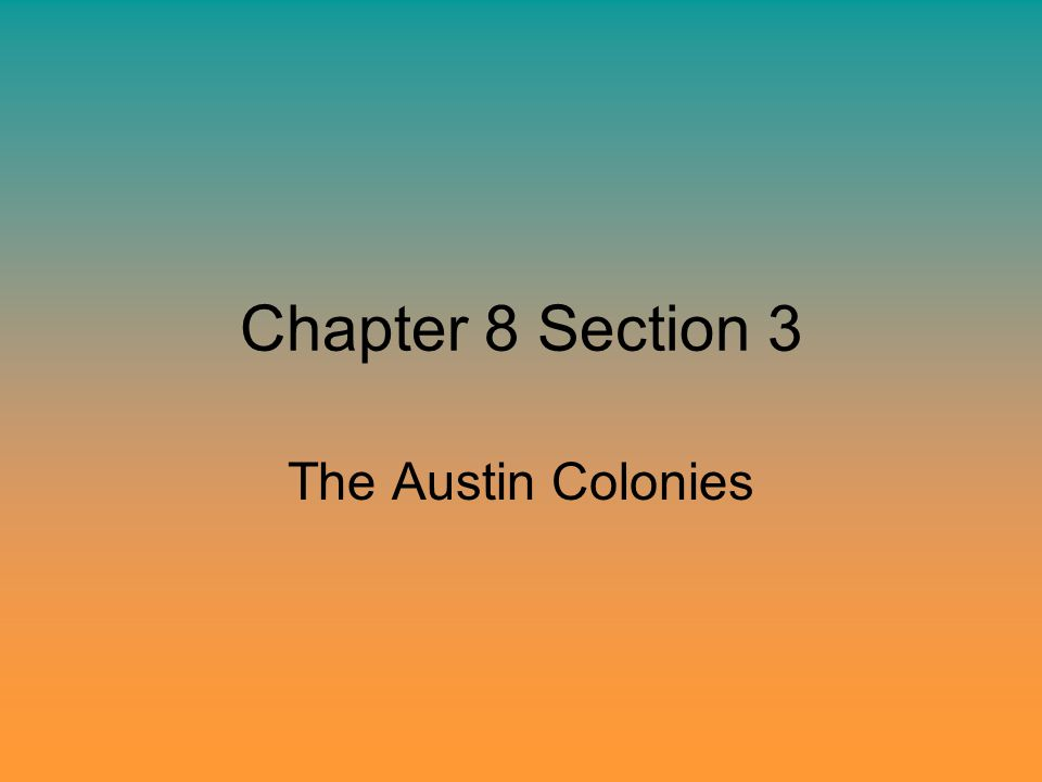Chapter 8 Section 3 The Austin Colonies