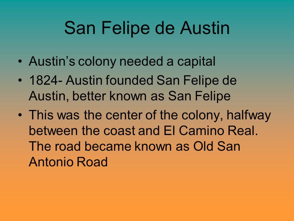 San Felipe de Austin Austin's colony needed a capital 1824- Austin founded San Felipe de Austin, better known as San Felipe This was the center of the