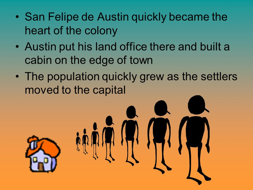 San Felipe de Austin quickly became the heart of the colony Austin put his land office there and built a cabin on the edge of town The population quickly grew as the settlers moved to the capital