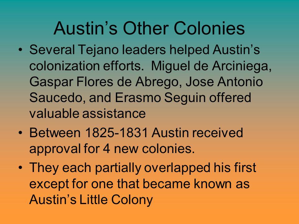 Austin's Other Colonies Several Tejano leaders helped Austin's colonization efforts. Miguel de Arciniega, Gaspar Flores de Abrego, Jose Antonio Sauced