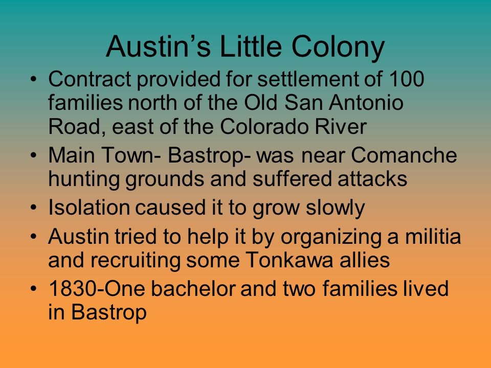 Austin's Little Colony Contract provided for settlement of 100 families north of the Old San Antonio Road, east of the Colorado River Main Town- Bastr