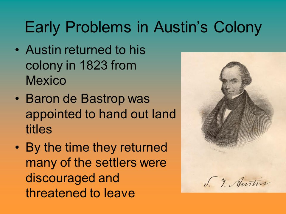 Early Problems in Austin's Colony Austin returned to his colony in 1823 from Mexico Baron de Bastrop was appointed to hand out land titles By the time