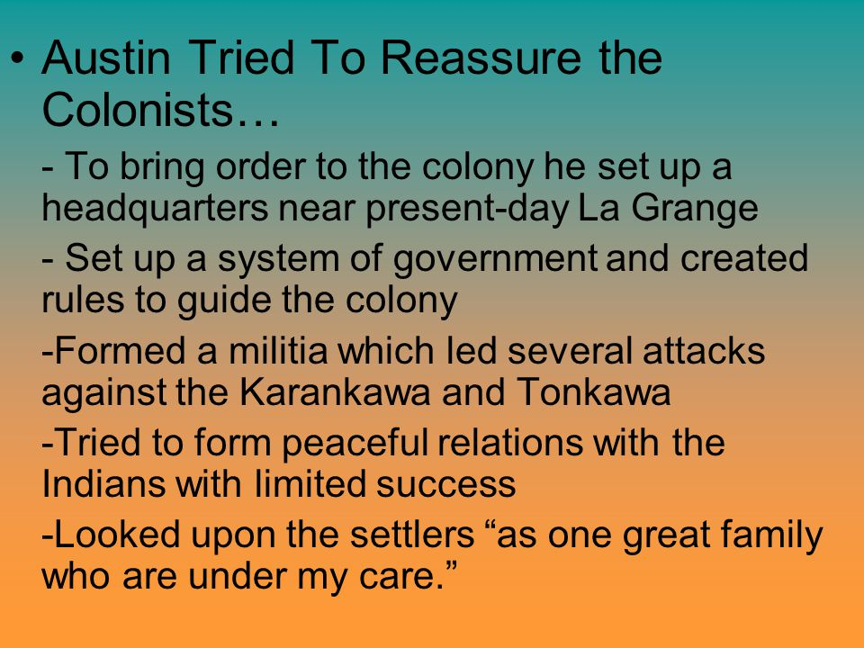 Austin Tried To Reassure the Colonists… - To bring order to the colony he set up a headquarters near present-day La Grange - Set up a system of govern