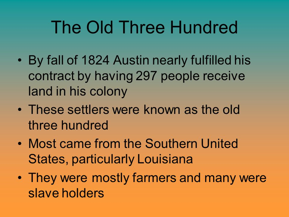 The Old Three Hundred By fall of 1824 Austin nearly fulfilled his contract by having 297 people receive land in his colony These settlers were known as the old three hundred Most came from the Southern United States, particularly Louisiana They were mostly farmers and many were slave holders