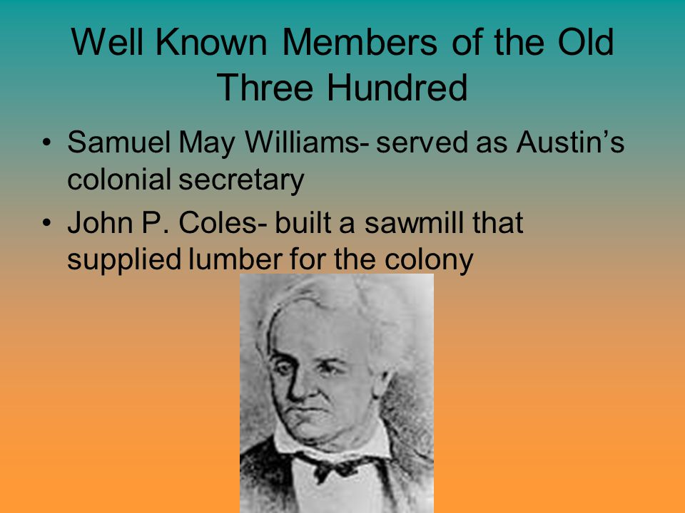 Well Known Members of the Old Three Hundred Samuel May Williams- served as Austin's colonial secretary John P. Coles- built a sawmill that supplied lu