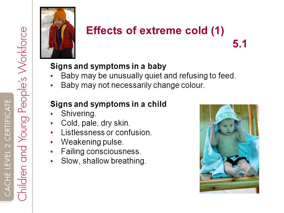 Effects of extreme cold (1) 5.1 Signs and symptoms in a baby Baby may be unusually quiet and refusing to feed.