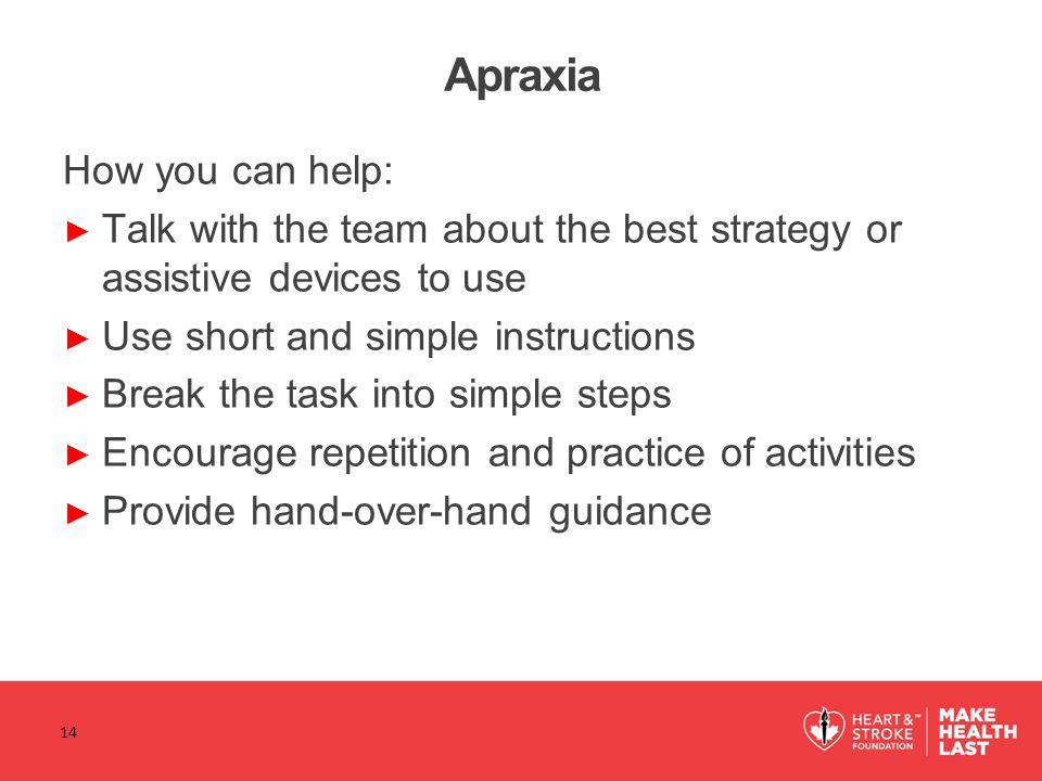 Apraxia How you can help: ► Talk with the team about the best strategy or assistive devices to use ► Use short and simple instructions ► Break the task into simple steps ► Encourage repetition and practice of activities ► Provide hand-over-hand guidance 14