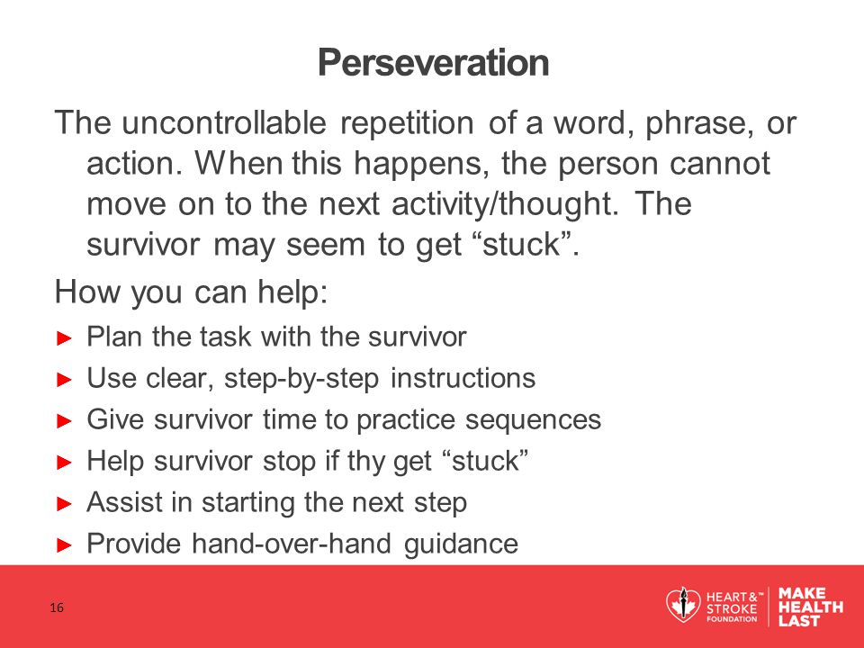 Perseveration The uncontrollable repetition of a word, phrase, or action.