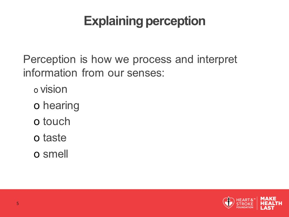 Explaining perception Perception is how we process and interpret information from our senses: o vision o hearing o touch o taste o smell 5