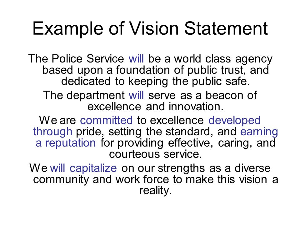 Example of Vision Statement The Police Service will be a world class agency based upon a foundation of public trust, and dedicated to keeping the public safe.