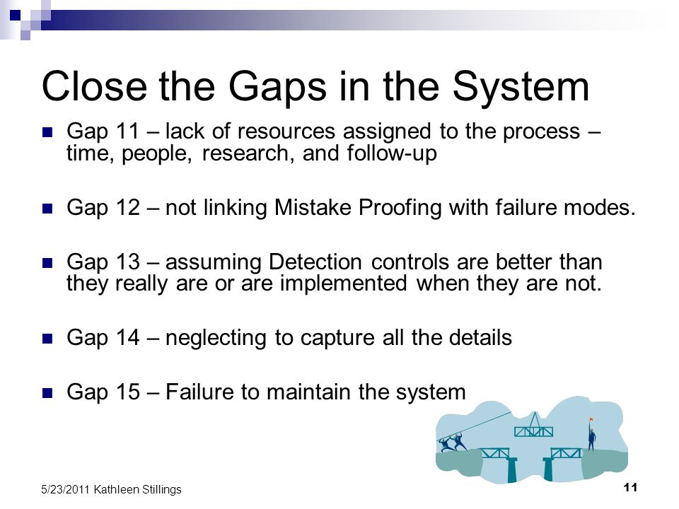 11 5/23/2011 Kathleen Stillings Close the Gaps in the System Gap 11 – lack of resources assigned to the process – time, people, research, and follow-up Gap 12 – not linking Mistake Proofing with failure modes.