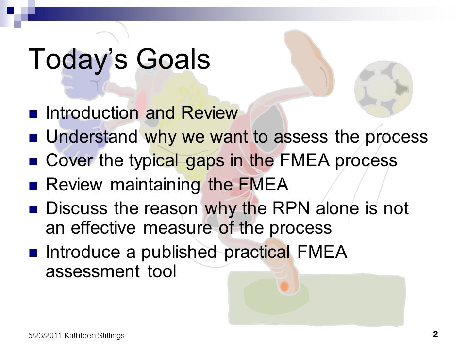 2 5/23/2011 Kathleen Stillings Today's Goals Introduction and Review Understand why we want to assess the process Cover the typical gaps in the FMEA process Review maintaining the FMEA Discuss the reason why the RPN alone is not an effective measure of the process Introduce a published practical FMEA assessment tool
