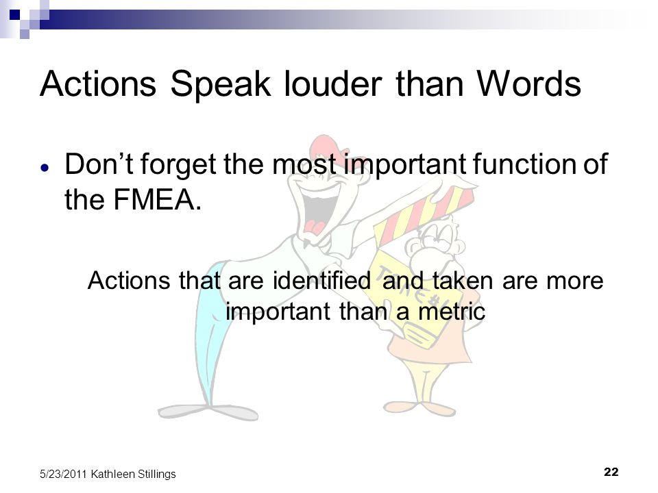 22 5/23/2011 Kathleen Stillings Actions Speak louder than Words  Don't forget the most important function of the FMEA.