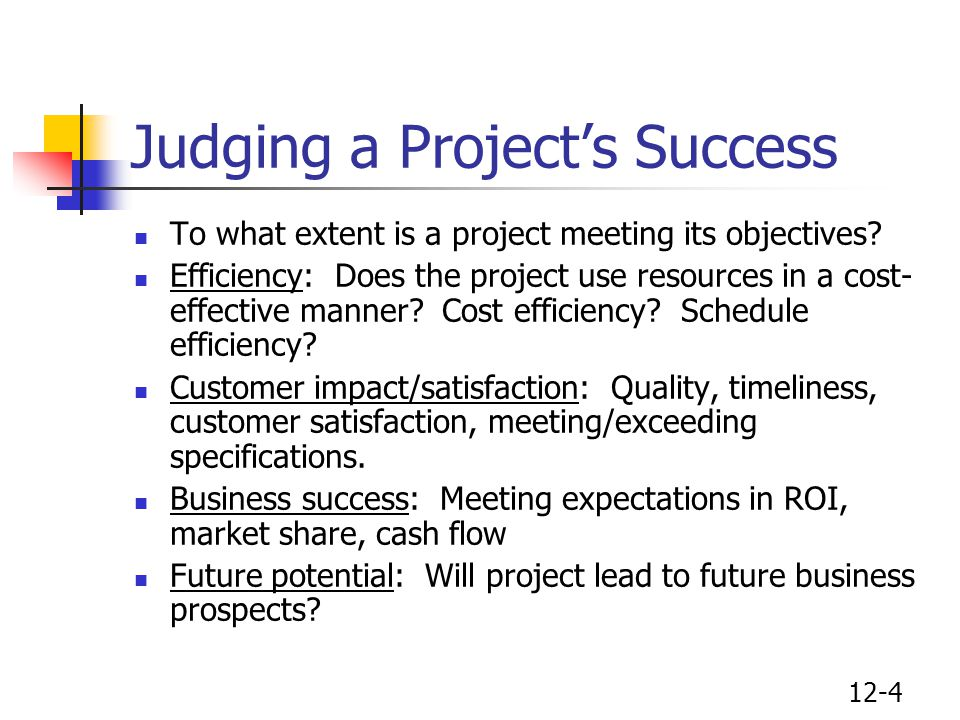 12-5 The Difference Between Project Success & Failure Audits of 110 projects over 11 years reveal four basic differences between success and failure Objectivity in design, scope, cost and schedule Experienced people throughout project Authority commensurate with responsibility Clear responsibility and accountability
