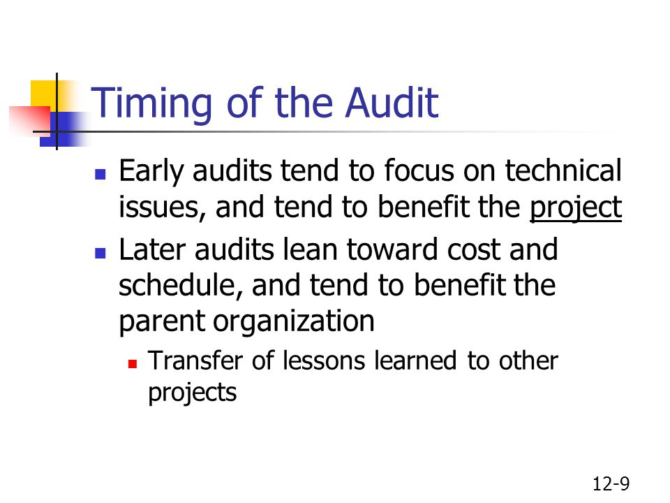 12-9 Timing of the Audit Early audits tend to focus on technical issues, and tend to benefit the project Later audits lean toward cost and schedule, a