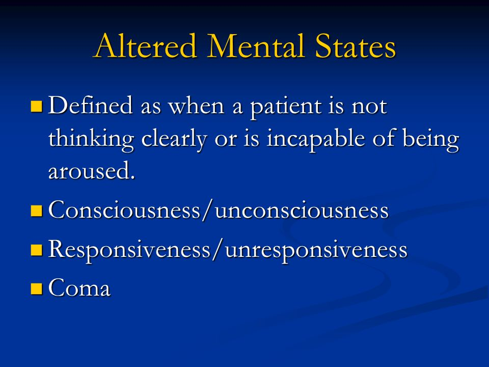 Altered Mental States Defined as when a patient is not thinking clearly or is incapable of being aroused.