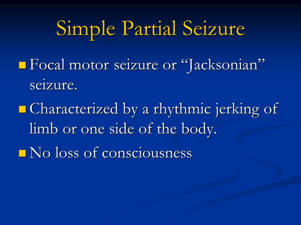 "Simple Partial Seizure Focal motor seizure or ""Jacksonian"" seizure. Focal motor seizure or ""Jacksonian"" seizure. Characterized by a rhythmic jerking o"