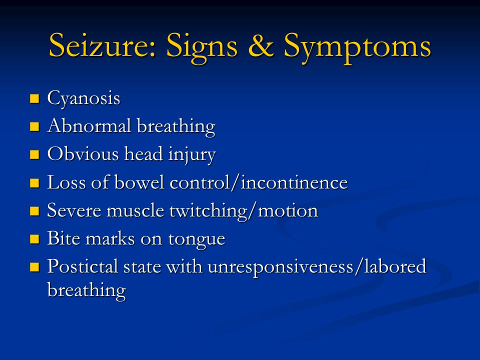 Seizure: Signs & Symptoms Cyanosis Cyanosis Abnormal breathing Abnormal breathing Obvious head injury Obvious head injury Loss of bowel control/incontinence Loss of bowel control/incontinence Severe muscle twitching/motion Severe muscle twitching/motion Bite marks on tongue Bite marks on tongue Postictal state with unresponsiveness/labored breathing Postictal state with unresponsiveness/labored breathing