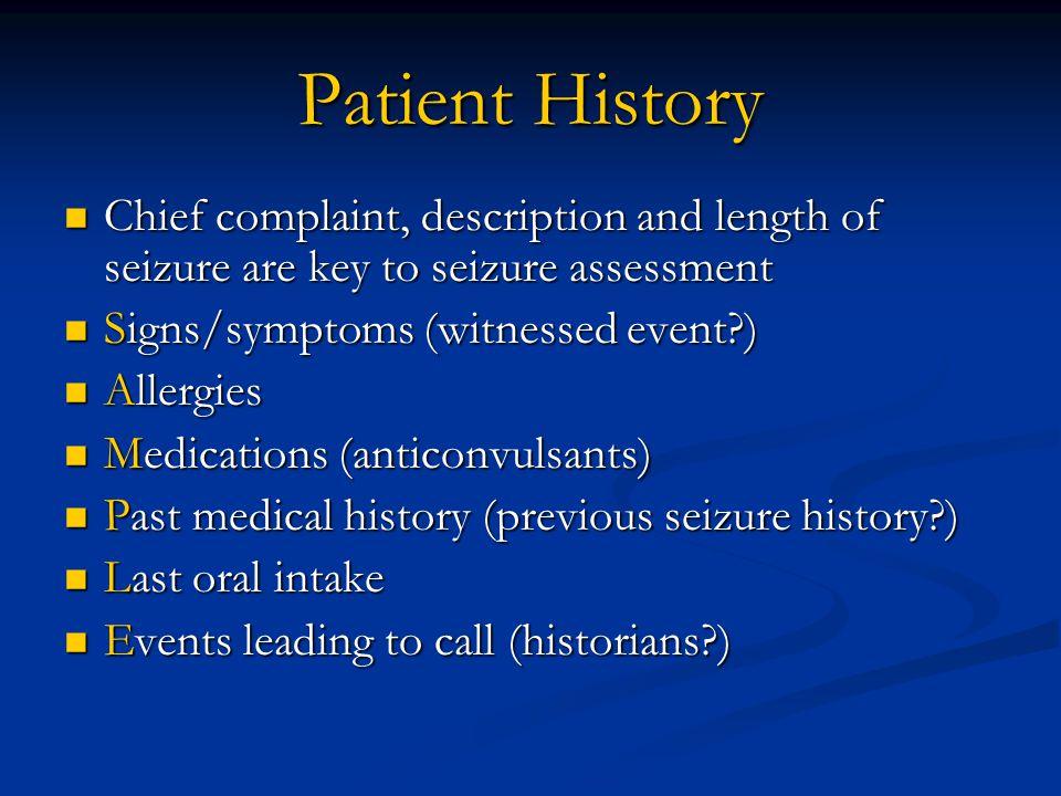 Patient History Chief complaint, description and length of seizure are key to seizure assessment Chief complaint, description and length of seizure ar