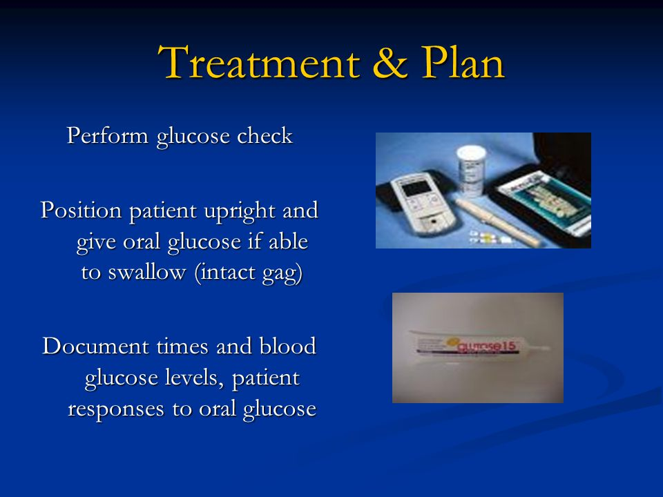 Treatment & Plan Perform glucose check Position patient upright and give oral glucose if able to swallow (intact gag) Document times and blood glucose levels, patient responses to oral glucose