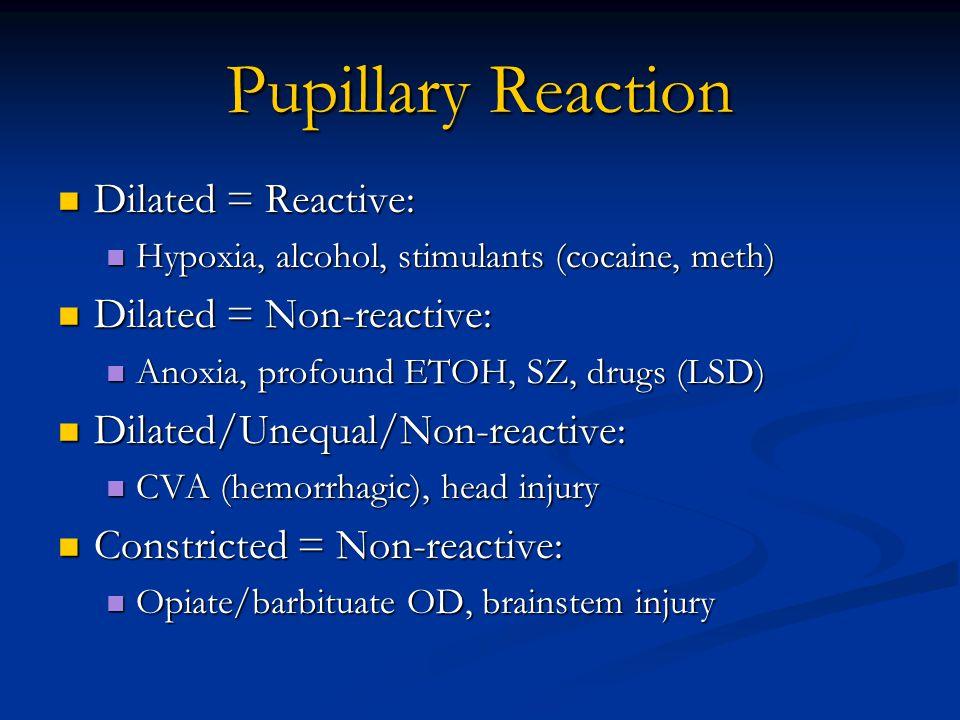 Pupillary Reaction Dilated = Reactive: Dilated = Reactive: Hypoxia, alcohol, stimulants (cocaine, meth) Hypoxia, alcohol, stimulants (cocaine, meth) Dilated = Non-reactive: Dilated = Non-reactive: Anoxia, profound ETOH, SZ, drugs (LSD) Anoxia, profound ETOH, SZ, drugs (LSD) Dilated/Unequal/Non-reactive: Dilated/Unequal/Non-reactive: CVA (hemorrhagic), head injury CVA (hemorrhagic), head injury Constricted = Non-reactive: Constricted = Non-reactive: Opiate/barbituate OD, brainstem injury Opiate/barbituate OD, brainstem injury