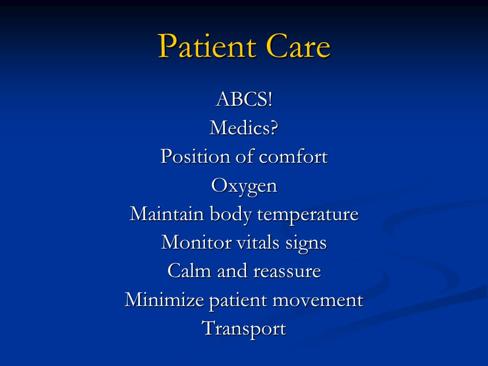 Patient Care ABCS!Medics? Position of comfort Oxygen Maintain body temperature Monitor vitals signs Calm and reassure Minimize patient movement Transp