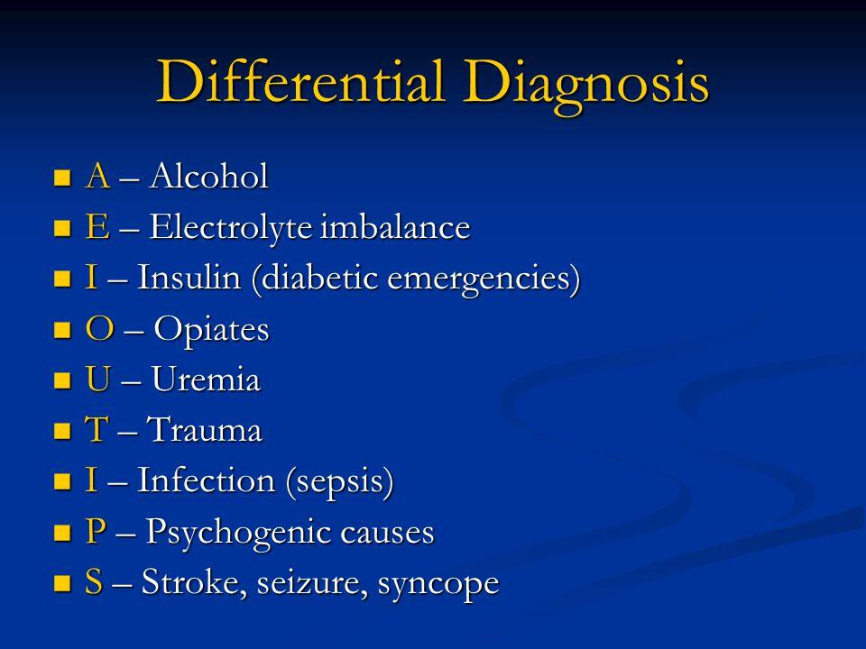 Differential Diagnosis A – Alcohol A – Alcohol E – Electrolyte imbalance E – Electrolyte imbalance I – Insulin (diabetic emergencies) I – Insulin (diabetic emergencies) O – Opiates O – Opiates U – Uremia U – Uremia T – Trauma T – Trauma I – Infection (sepsis) I – Infection (sepsis) P – Psychogenic causes P – Psychogenic causes S – Stroke, seizure, syncope S – Stroke, seizure, syncope