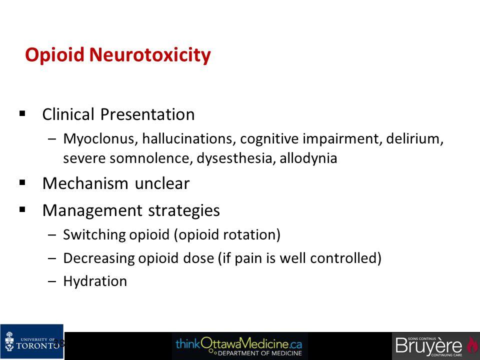 38 Opioid Neurotoxicity  Clinical Presentation –Myoclonus, hallucinations, cognitive impairment, delirium, severe somnolence, dysesthesia, allodynia