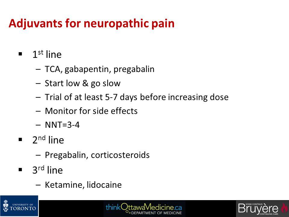 Adjuvants for neuropathic pain  1 st line –TCA, gabapentin, pregabalin –Start low & go slow –Trial of at least 5-7 days before increasing dose –Monit