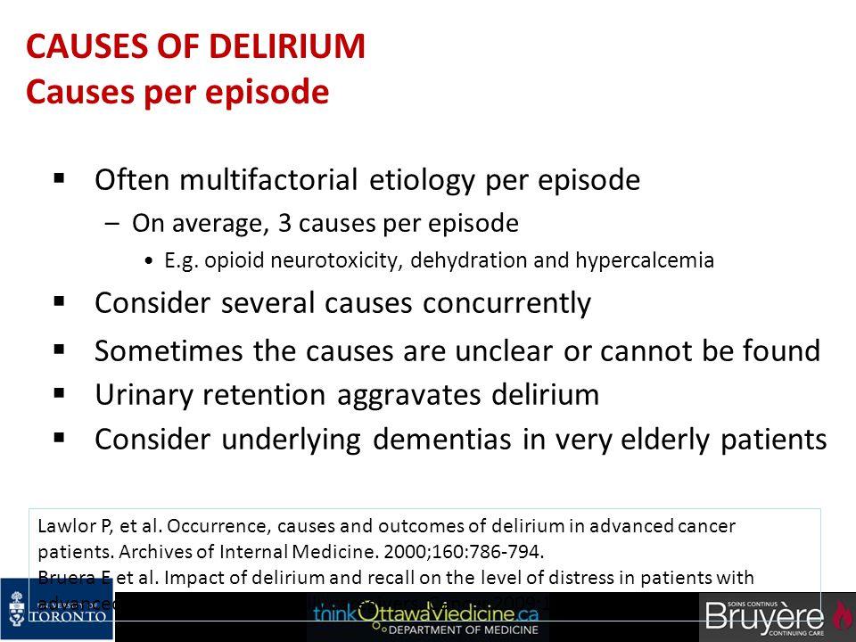 CAUSES OF DELIRIUM Causes per episode  Often multifactorial etiology per episode –On average, 3 causes per episode E.g. opioid neurotoxicity, dehydra
