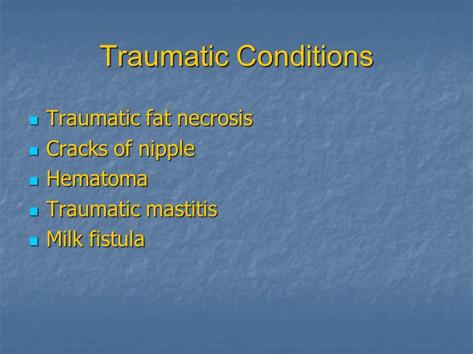 Traumatic Conditions Traumatic Traumatic fat necrosis Cracks Cracks of nipple Hematoma Hematoma Traumatic Traumatic mastitis Milk Milk fistula
