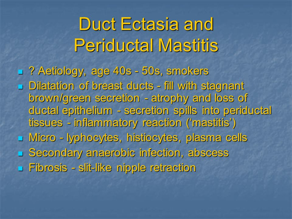 Duct Ectasia and Periductal Mastitis ? Aetiology, age 40s - 50s, smokers ? Aetiology, age 40s - 50s, smokers Dilatation of breast ducts - fill with st
