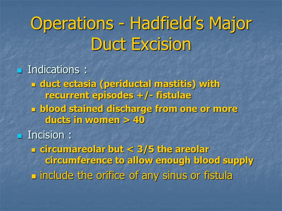 Operations - Hadfield's Major Duct Excision Indications Indications : duct duct ectasia (periductal mastitis) with recurrent episodes +/- fistulae blood blood stained discharge from one or more ducts in women > 40 Incision Incision : circumareolar circumareolar but < 3/5 the areolar circumference to allow enough blood supply include include the orifice of any sinus or fistula