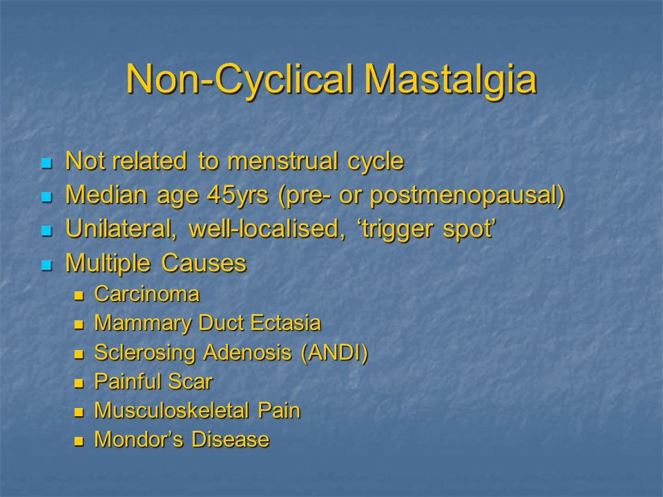 Non-Cyclical Mastalgia Not related to menstrual cycle Not related to menstrual cycle Median age 45yrs (pre- or postmenopausal) Median age 45yrs (pre-