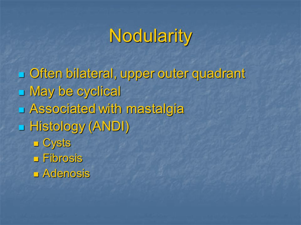 Nodularity Often bilateral, upper outer quadrant Often bilateral, upper outer quadrant May be cyclical May be cyclical Associated with mastalgia Associated with mastalgia Histology (ANDI) Histology (ANDI) Cysts Cysts Fibrosis Fibrosis Adenosis Adenosis