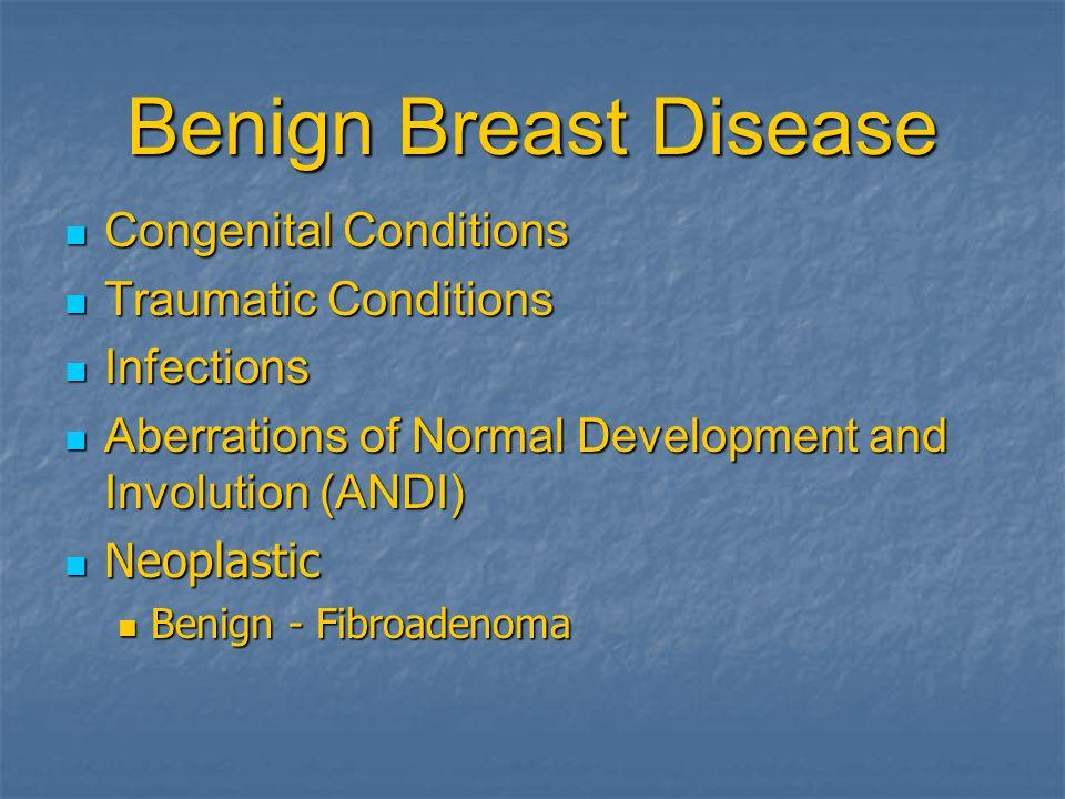 Benign Breast Disease Congenital Conditions Congenital Conditions Traumatic Conditions Traumatic Conditions Infections Infections Aberrations of Normal Development and Involution (ANDI) Aberrations of Normal Development and Involution (ANDI) Neoplastic Neoplastic Benign - Fibroadenoma Benign - Fibroadenoma