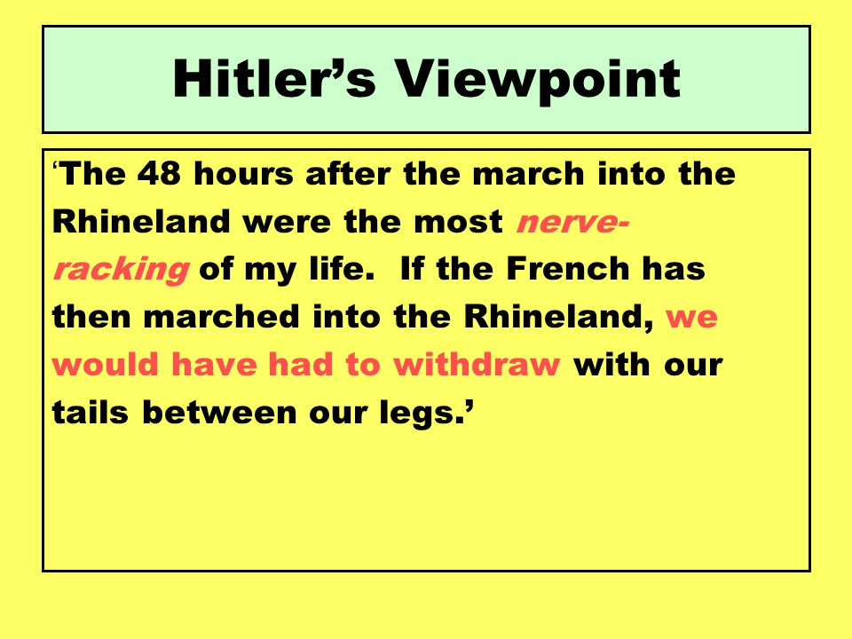 Hitler's Viewpoint ' The 48 hours after the march into the Rhineland were the most nerve- racking of my life. If the French has then marched into the
