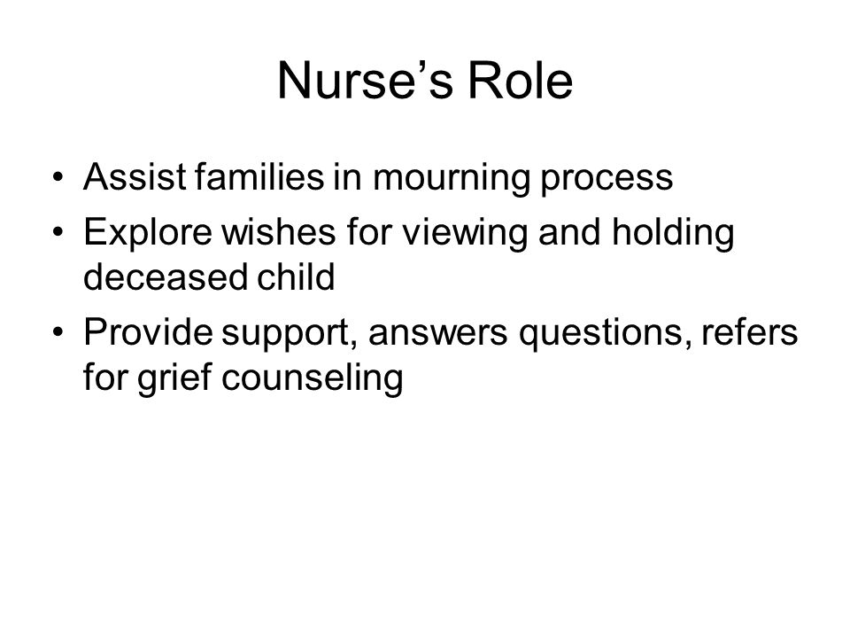 Nurse's Role Assist families in mourning process Explore wishes for viewing and holding deceased child Provide support, answers questions, refers for grief counseling