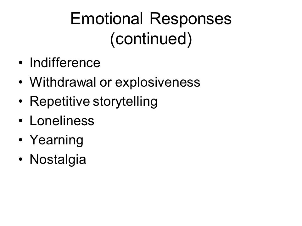 Emotional Responses (continued) Indifference Withdrawal or explosiveness Repetitive storytelling Loneliness Yearning Nostalgia